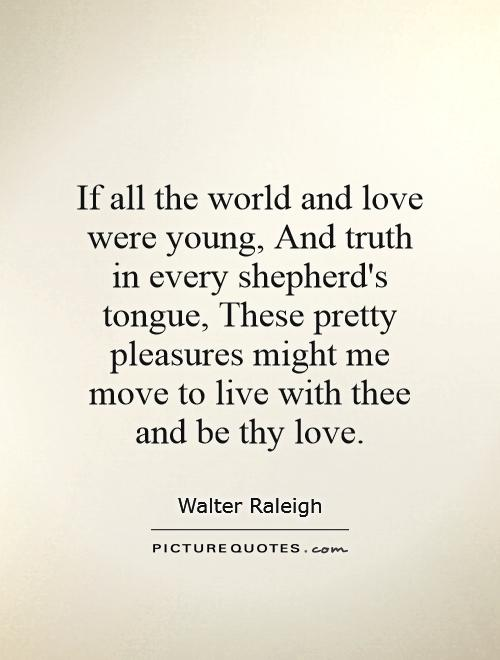 If all the world and love were young, And truth in every shepherd's tongue, These pretty pleasures might me move to live with thee and be thy love Picture Quote #1