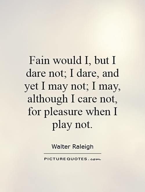 Fain would I, but I dare not; I dare, and yet I may not; I may, although I care not, for pleasure when I play not Picture Quote #1