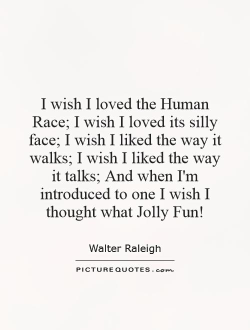 I wish I loved the Human Race; I wish I loved its silly face; I wish I liked the way it walks; I wish I liked the way it talks; And when I'm introduced to one I wish I thought what Jolly Fun! Picture Quote #1