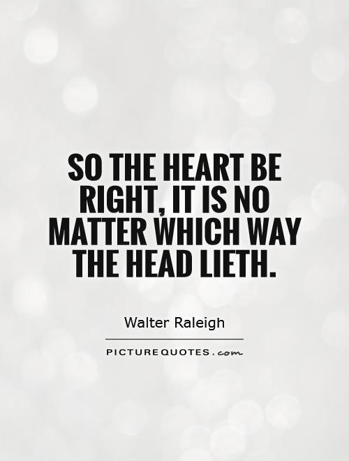 So the heart be right, it is no matter which way the head lieth Picture Quote #1