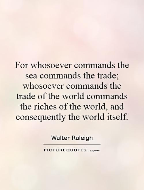 For whosoever commands the sea commands the trade; whosoever commands the trade of the world commands the riches of the world, and consequently the world itself Picture Quote #1