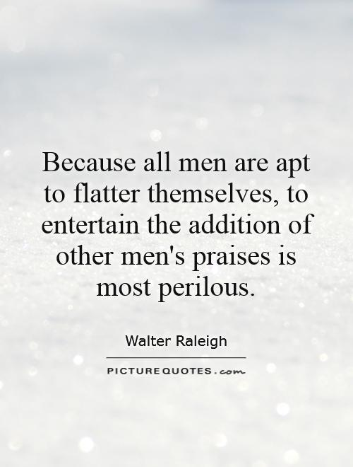 Because all men are apt to flatter themselves, to entertain the addition of other men's praises is most perilous Picture Quote #1