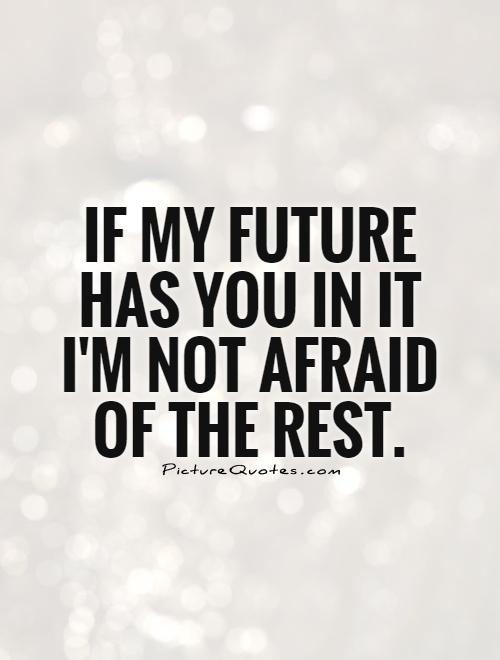 If my future has you in it I'm not afraid of the rest ...