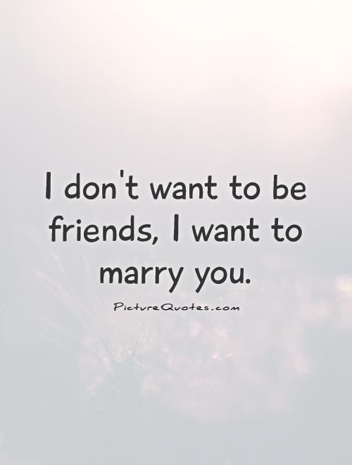 I don't want to be friends, I want to marry you Picture Quote #1