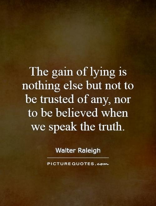 The gain of lying is nothing else but not to be trusted of any, nor to be believed when we speak the truth Picture Quote #1