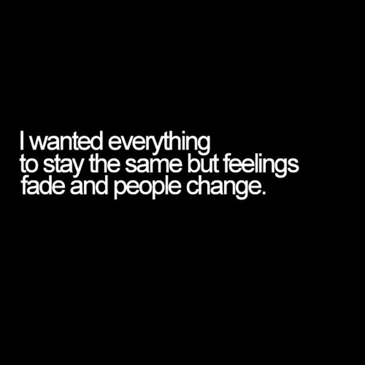 I wanted everything to be the same but feelings fade and people change.  Picture Quote #1