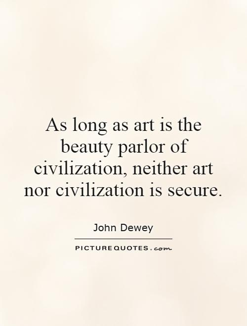 As long as art is the beauty parlor of civilization, neither art nor civilization is secure Picture Quote #1