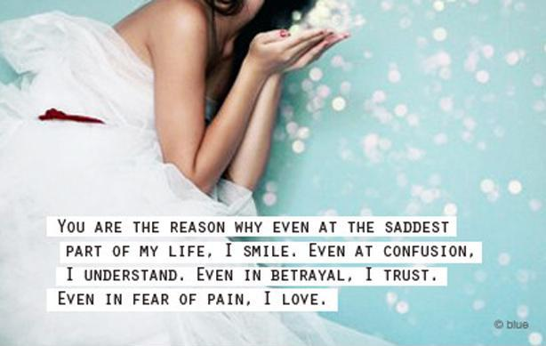 You are the reason why even at the saddest part of my life, I smile. Even at confusion, I understand. Even in betrayal, I trust. Even in fear of pain, I love Picture Quote #1