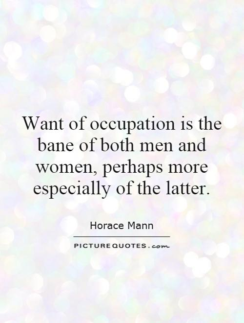 Want of occupation is the bane of both men and women, perhaps more especially of the latter Picture Quote #1
