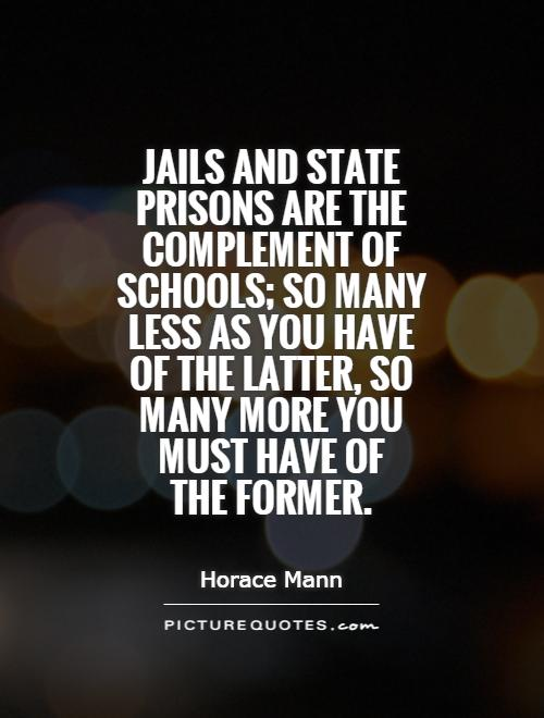 Jails and state prisons are the complement of schools; so many less as you have of the latter, so many more you must have of  the former Picture Quote #1