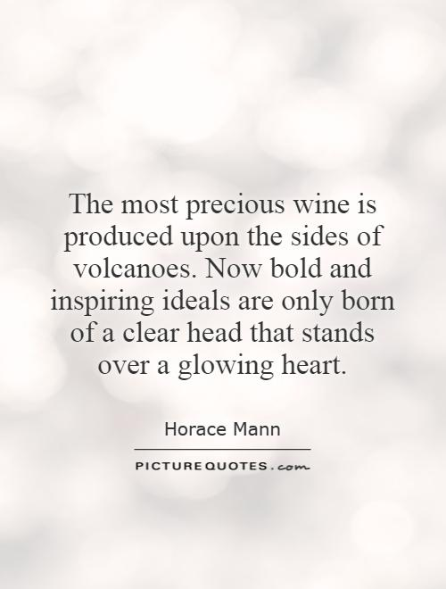 The most precious wine is produced upon the sides of volcanoes. Now bold and inspiring ideals are only born of a clear head that stands over a glowing heart Picture Quote #1