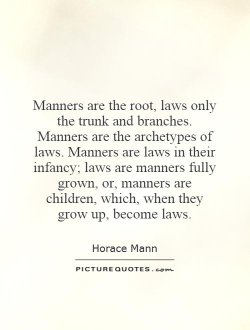 Manners are the root, laws only the trunk and branches. Manners are the archetypes of laws. Manners are laws in their infancy; laws are manners fully grown, or, manners are children, which, when they grow up, become laws Picture Quote #1