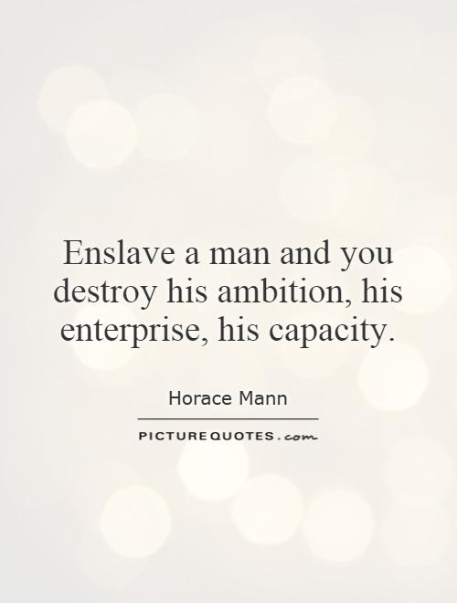 Enslave a man and you destroy his ambition, his enterprise, his capacity Picture Quote #1