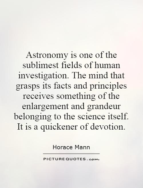 Astronomy is one of the sublimest fields of human investigation. The mind that grasps its facts and principles receives something of the enlargement and grandeur belonging to the science itself. It is a quickener of devotion Picture Quote #1
