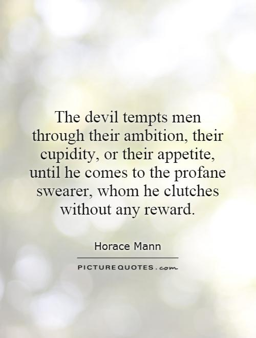 The devil tempts men through their ambition, their cupidity, or their appetite, until he comes to the profane swearer, whom he clutches without any reward Picture Quote #1