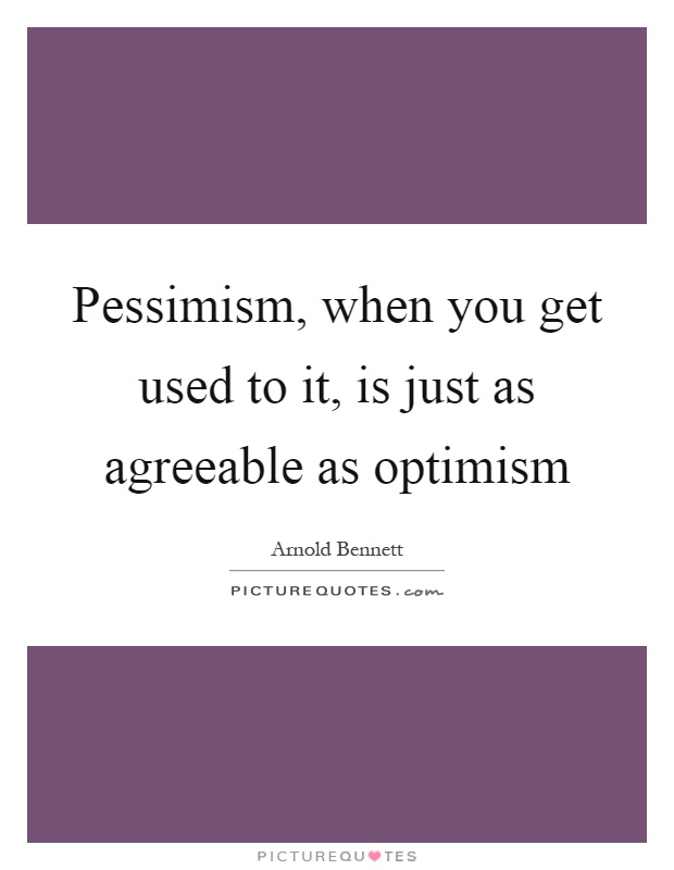 Pessimism, when you get used to it, is just as agreeable as optimism Picture Quote #1