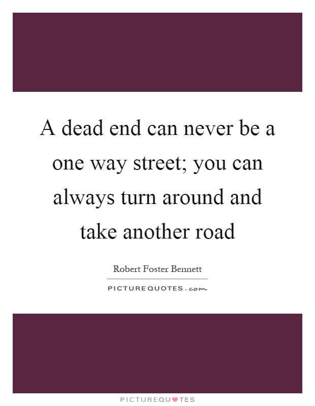 A dead end can never be a one way street; you can always turn around and take another road Picture Quote #1