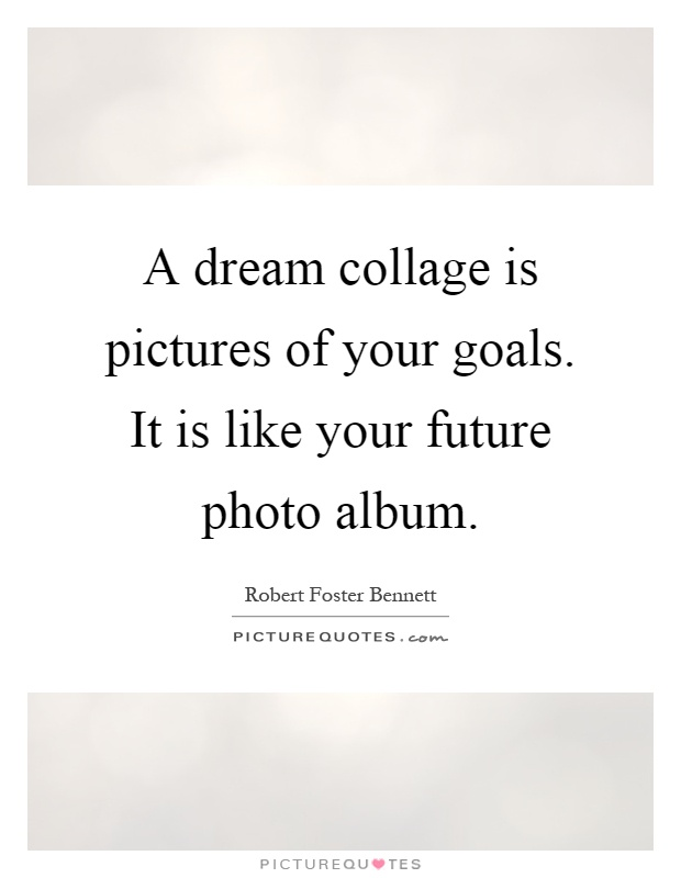 A dream collage is pictures of your goals. It is like your future photo album Picture Quote #1