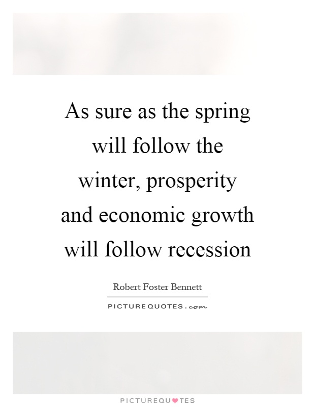 As sure as the spring will follow the winter, prosperity and economic growth will follow recession Picture Quote #1