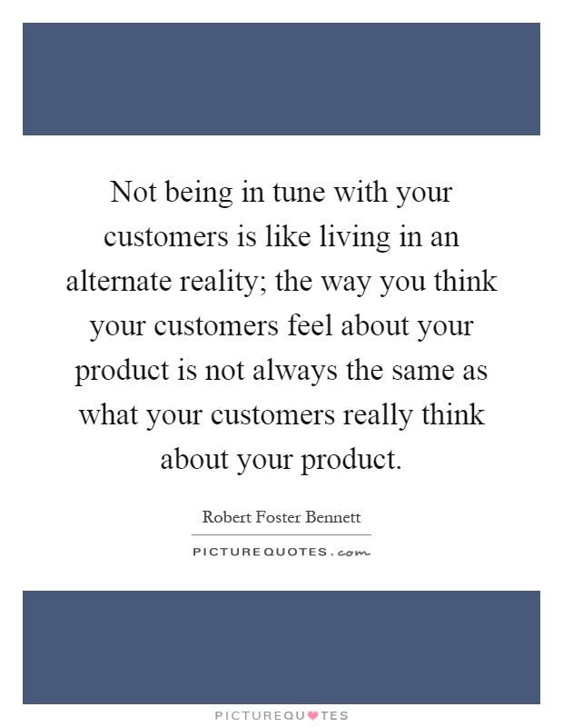 Not being in tune with your customers is like living in an alternate reality; the way you think your customers feel about your product is not always the same as what your customers really think about your product Picture Quote #1