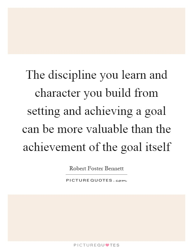 The discipline you learn and character you build from setting and achieving a goal can be more valuable than the achievement of the goal itself Picture Quote #1