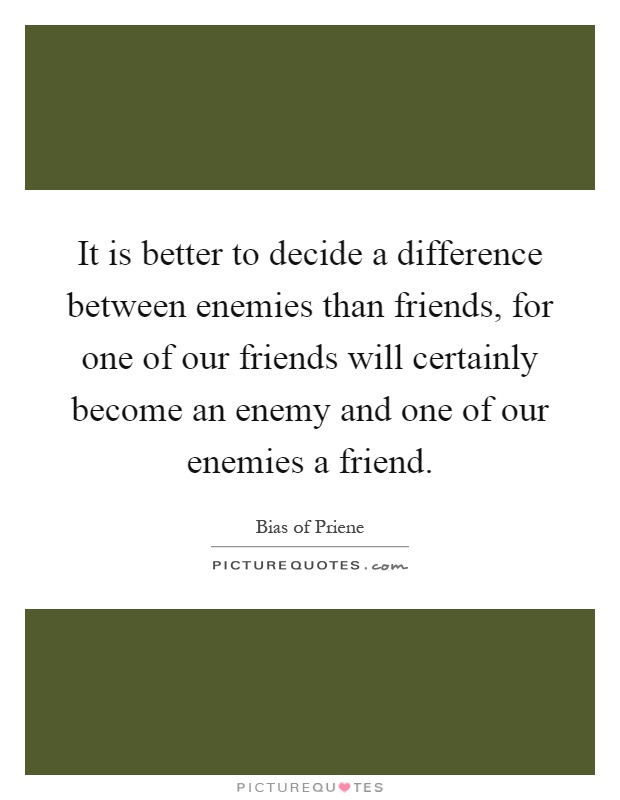 It is better to decide a difference between enemies than friends, for one of our friends will certainly become an enemy and one of our enemies a friend Picture Quote #1