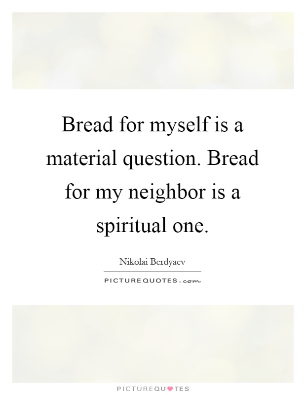 Bread for myself is a material question. Bread for my neighbor is a spiritual one Picture Quote #1