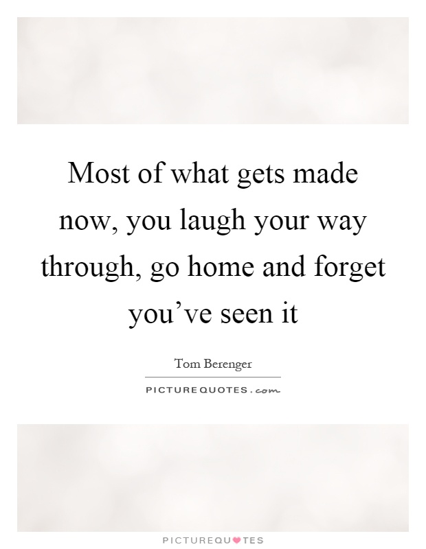 Most of what gets made now, you laugh your way through, go home and forget you've seen it Picture Quote #1
