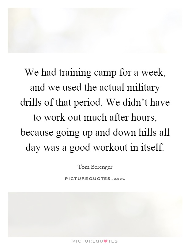 We had training camp for a week, and we used the actual military drills of that period. We didn't have to work out much after hours, because going up and down hills all day was a good workout in itself Picture Quote #1