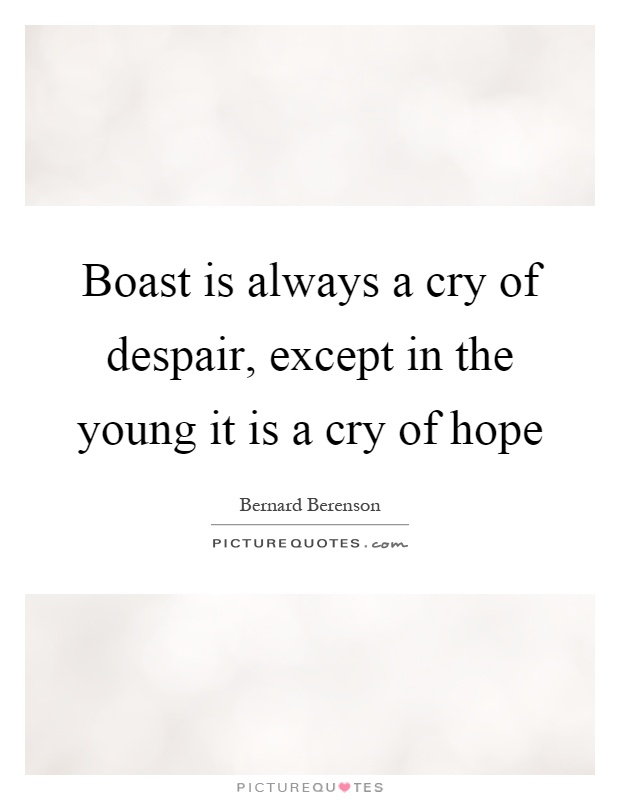 Boast is always a cry of despair, except in the young it is a cry of hope Picture Quote #1