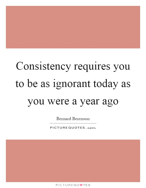 Consistency requires you to be as ignorant today as you were a year ago Picture Quote #1