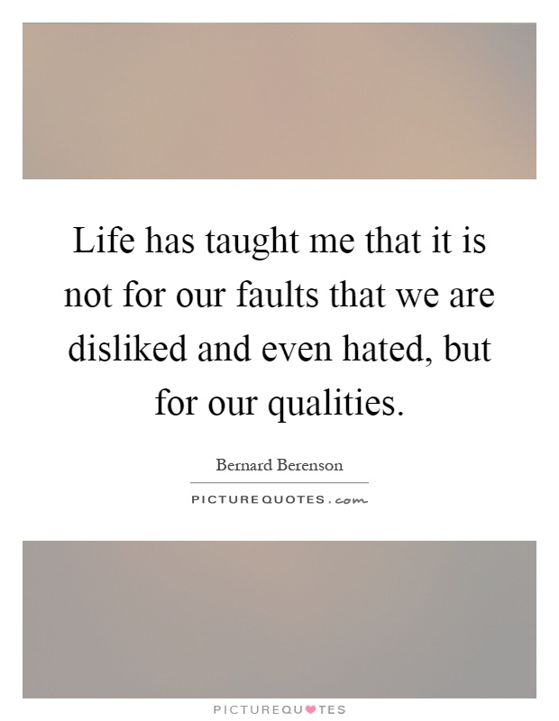 Life has taught me that it is not for our faults that we are disliked and even hated, but for our qualities Picture Quote #1