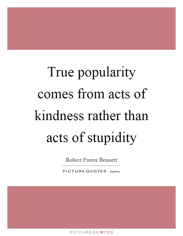 True popularity comes from acts of kindness rather than acts of stupidity Picture Quote #1