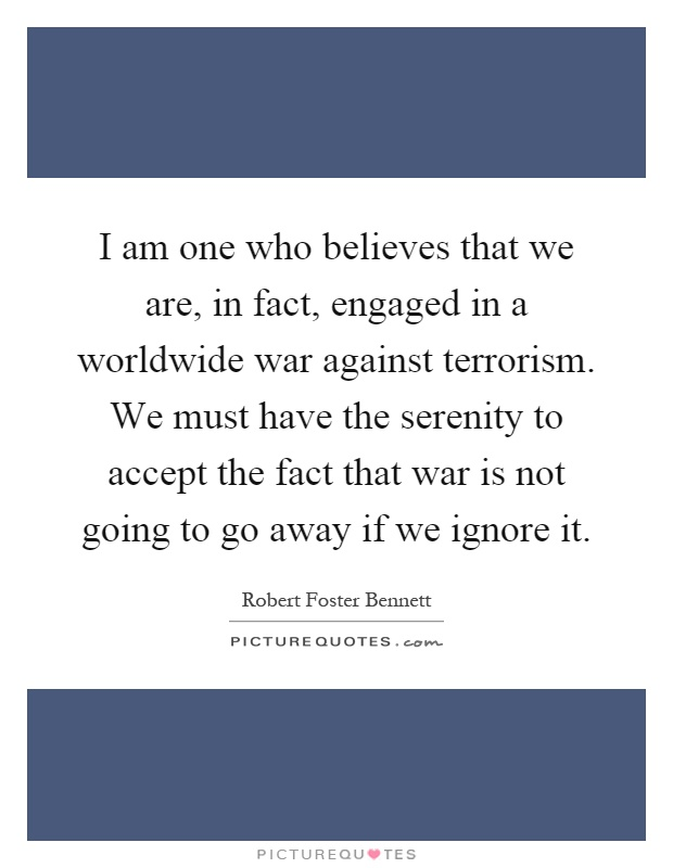 I am one who believes that we are, in fact, engaged in a worldwide war against terrorism. We must have the serenity to accept the fact that war is not going to go away if we ignore it Picture Quote #1