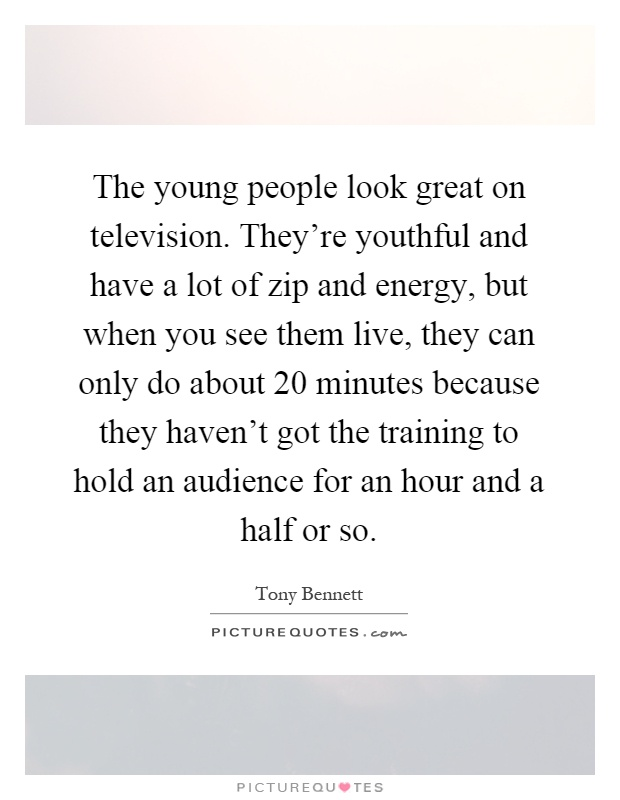 The young people look great on television. They're youthful and have a lot of zip and energy, but when you see them live, they can only do about 20 minutes because they haven't got the training to hold an audience for an hour and a half or so Picture Quote #1