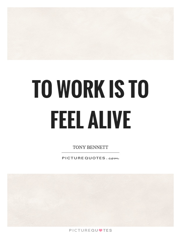 To work is to feel alive Picture Quote #1