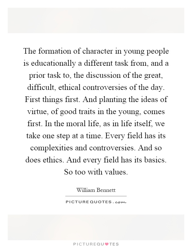 The formation of character in young people is educationally a different task from, and a prior task to, the discussion of the great, difficult, ethical controversies of the day. First things first. And planting the ideas of virtue, of good traits in the young, comes first. In the moral life, as in life itself, we take one step at a time. Every field has its complexities and controversies. And so does ethics. And every field has its basics. So too with values Picture Quote #1