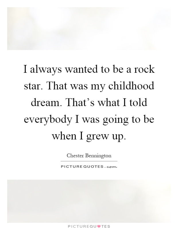 I always wanted to be a rock star. That was my childhood dream. That's what I told everybody I was going to be when I grew up Picture Quote #1