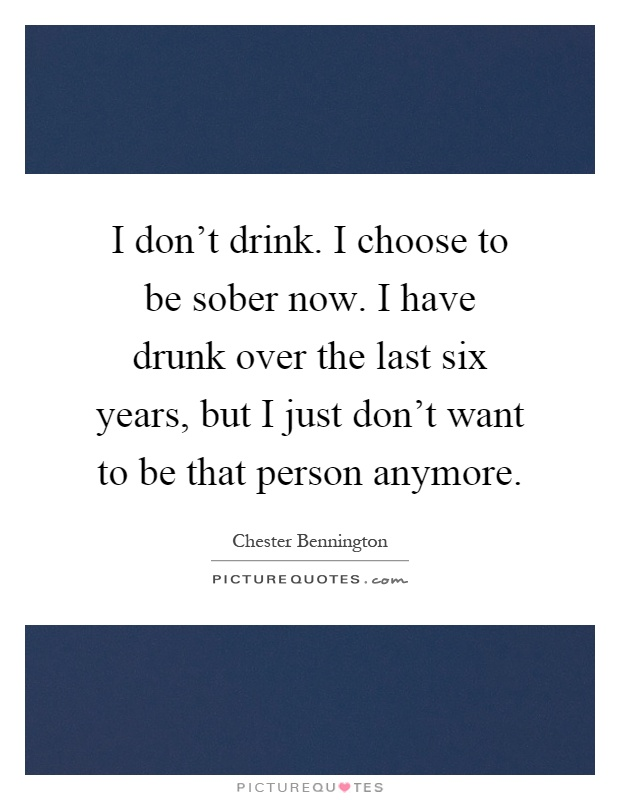 I don't drink. I choose to be sober now. I have drunk over the last six years, but I just don't want to be that person anymore Picture Quote #1