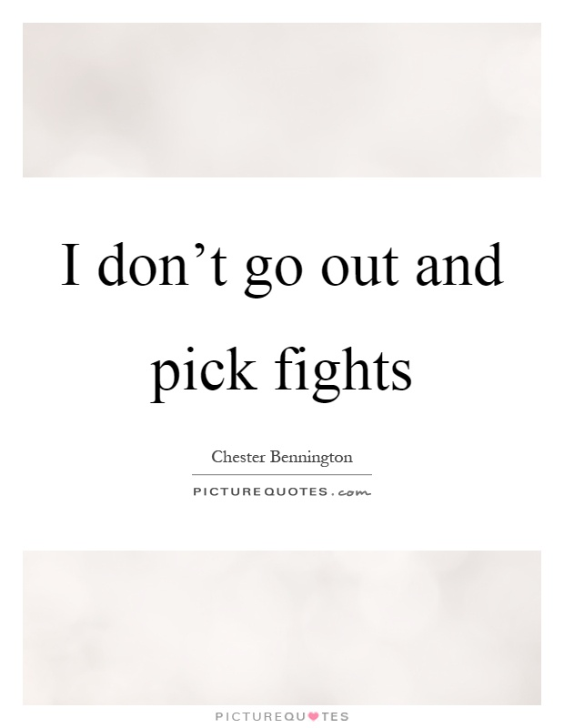 I don't go out and pick fights Picture Quote #1