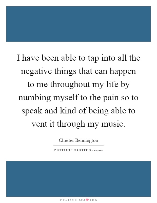I have been able to tap into all the negative things that can happen to me throughout my life by numbing myself to the pain so to speak and kind of being able to vent it through my music Picture Quote #1