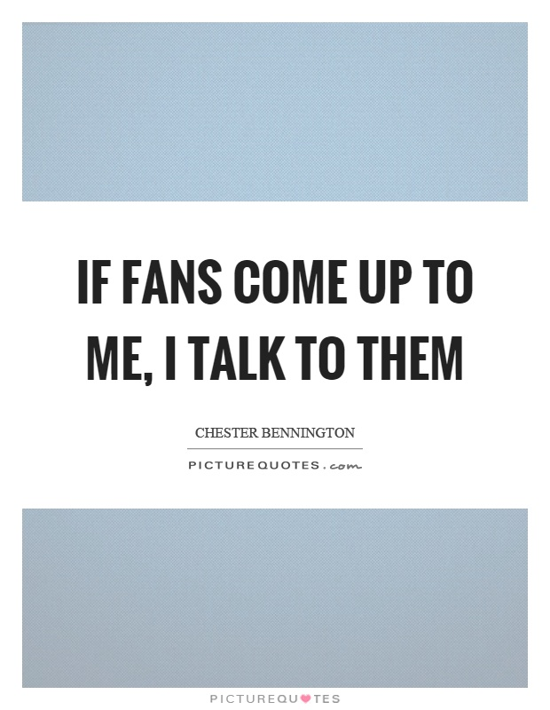 If fans come up to me, I talk to them Picture Quote #1