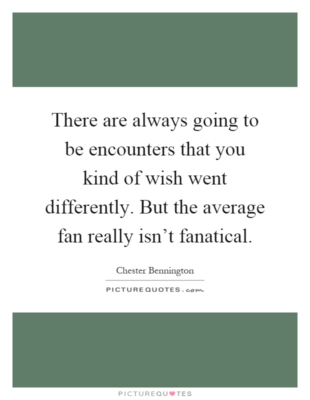 There are always going to be encounters that you kind of wish went differently. But the average fan really isn't fanatical Picture Quote #1