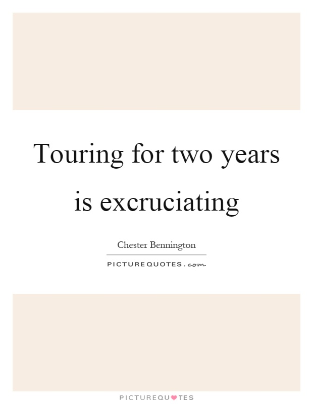 Touring for two years is excruciating Picture Quote #1