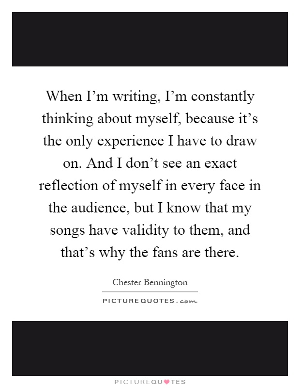 When I'm writing, I'm constantly thinking about myself, because it's the only experience I have to draw on. And I don't see an exact reflection of myself in every face in the audience, but I know that my songs have validity to them, and that's why the fans are there Picture Quote #1