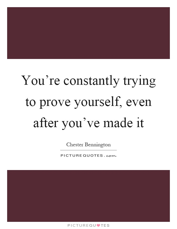 You're constantly trying to prove yourself, even after you've made it Picture Quote #1