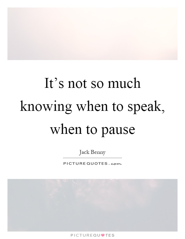It's not so much knowing when to speak, when to pause Picture Quote #1