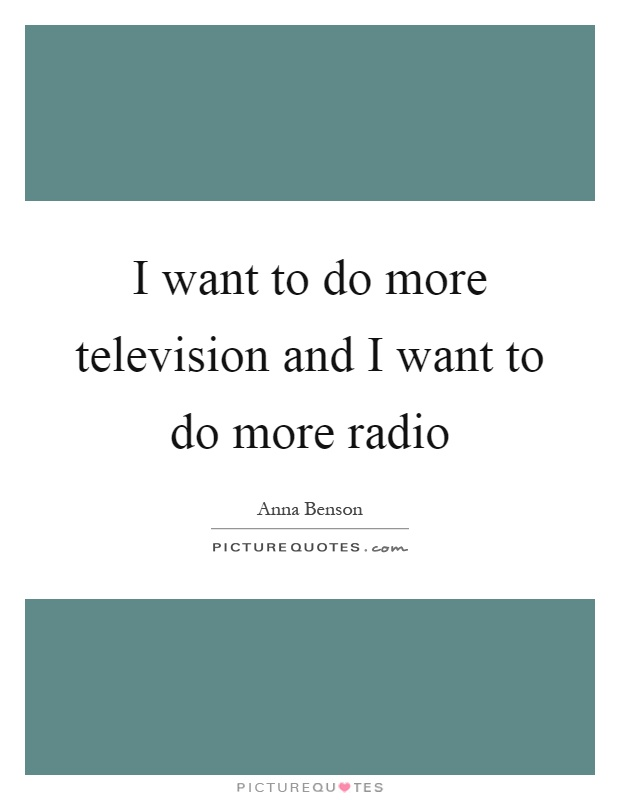 I want to do more television and I want to do more radio Picture Quote #1