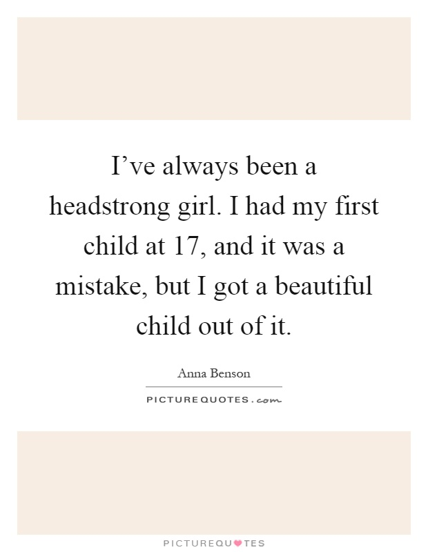 I've always been a headstrong girl. I had my first child at 17, and it was a mistake, but I got a beautiful child out of it Picture Quote #1