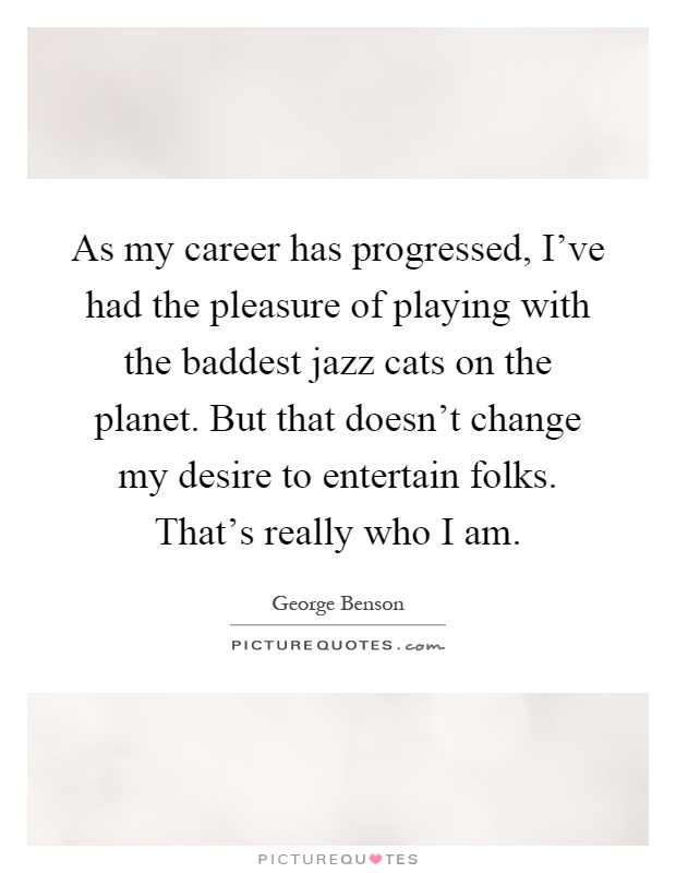 As my career has progressed, I've had the pleasure of playing with the baddest jazz cats on the planet. But that doesn't change my desire to entertain folks. That's really who I am Picture Quote #1
